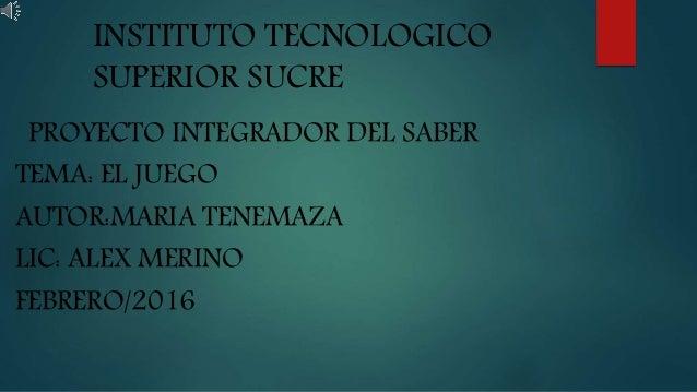 INSTITUTO TECNOLOGICO SUPERIOR SUCRE PROYECTO INTEGRADOR DEL SABER TEMA: EL JUEGO AUTOR:MARIA TENEMAZA LIC: ALEX MERINO FE...