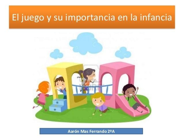 El juego y su importancia en la infancia             Aarón Mas Ferrando 2ºA