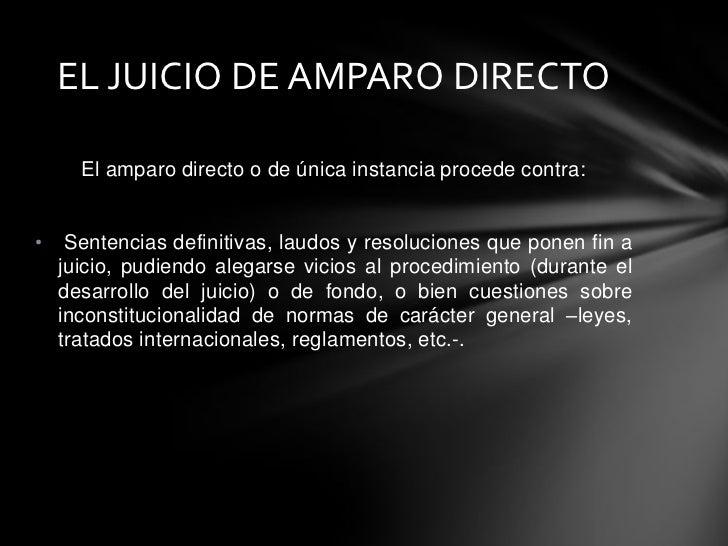 EL JUICIO DE AMPARO DIRECTO      El amparo directo o de única instancia procede contra:•    Sentencias definitivas, laudos...