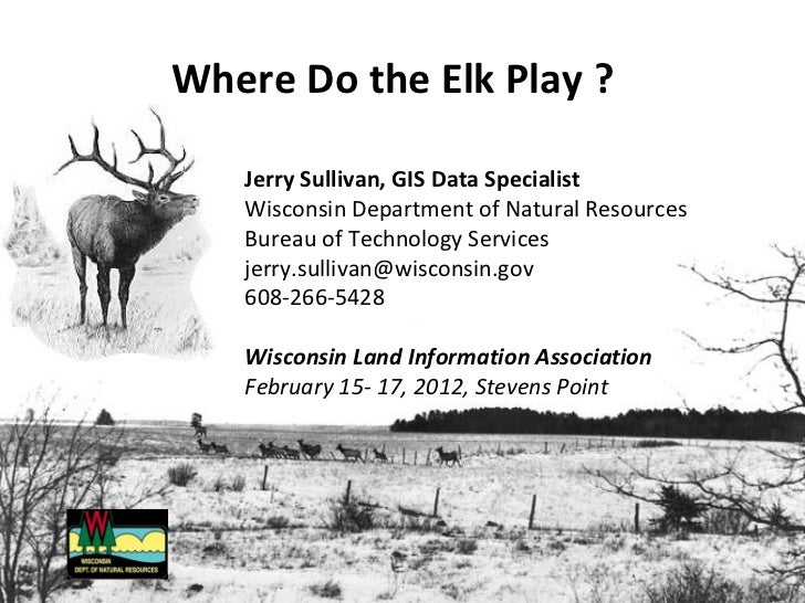 Where Do the Elk Play ?   Jerry Sullivan, GIS Data Specialist   Wisconsin Department of Natural Resources   Bureau of Tech...