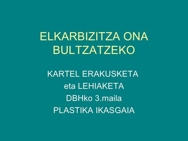 ELKARBIZITZA ONA  BULTZATZEKO KARTEL ERAKUSKETA    eta LEHIAKETA    DBHko 3.maila  PLASTIKA IKASGAIA