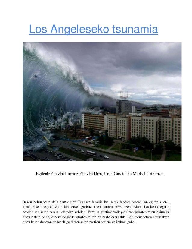 Los Angeleseko tsunamia  Egileak: Gaizka Iturrioz, Gaizka Urra, Unai Garcia eta Markel Uribarren.  Bazen behin,orain dela ...