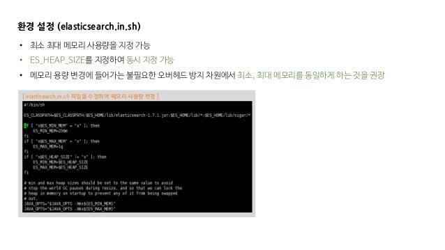 [ elastisearch.in.sh 파일을 수정하여 메모리 사용량 변경 ] 환경 설정 (elasticsearch.in.sh) • 최소 최대 메모리 사용량을 지정 가능 • ES_HEAP_SIZE를 지정하여 동시 지정 가...
