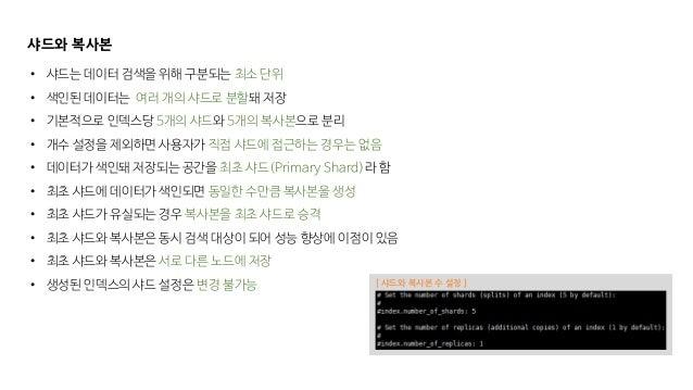 샤드와 복사본 • 샤드는 데이터 검색을 위해 구분되는 최소 단위 • 색인된 데이터는 여러 개의 샤드로 분할돼 저장 • 기본적으로 인덱스당 5개의 샤드와 5개의 복사본으로 분리 • 개수 설정을 제외하면 사용자가 직접 샤드...