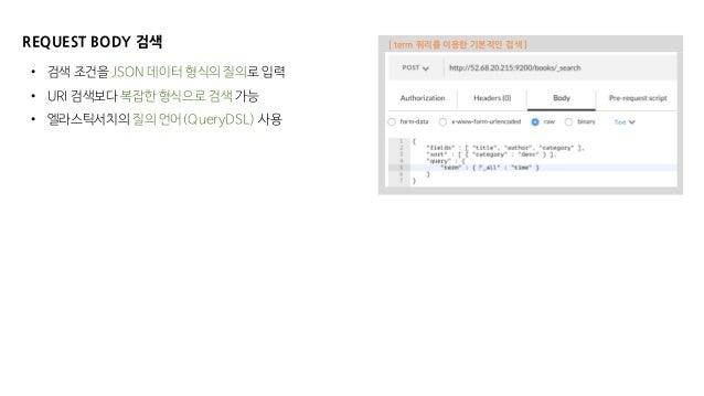REQUEST BODY 검색 • 검색 조건을 JSON 데이터 형식의 질의로 입력 • URI 검색보다 복잡한 형식으로 검색 가능 • 엘라스틱서치의 질의 언어(QueryDSL) 사용 [ term 쿼리를 이용한 기본적인 검색...