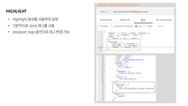 HIGHLIGHT • Highlight 옵션을 사용하여 설정 • 기본적으로 <em> 태그를 사용 • pre/post_tags 옵션으로 태그 변경 가능 [ 문자열 time을 검색하여 highlight 처리 ]