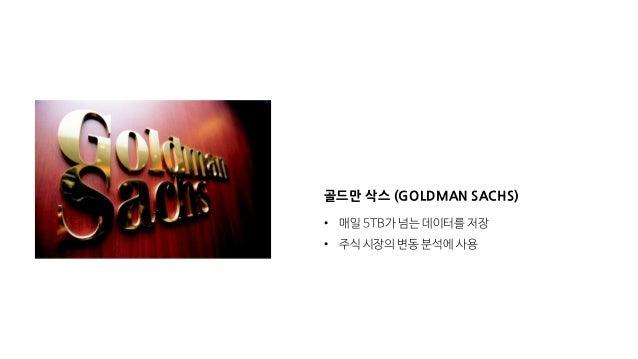 골드만 삭스 (GOLDMAN SACHS) • 매일 5TB가 넘는 데이터를 저장 • 주식 시장의 변동 분석에 사용