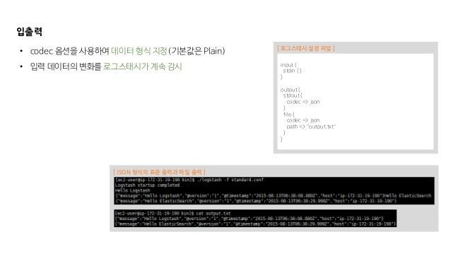 """입출력 input { stdin { } } output { stdout { codec => json } file { codec => json path => """"output.txt"""" } } [ 로그스태시 설정 파일 ] • ..."""