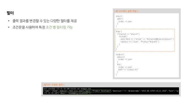 """필터 input { stdin { codec => json } } filter { if [name] == """"sheom"""" { mutate { add_field => { """"email"""" => """"%{name}@okiconces..."""