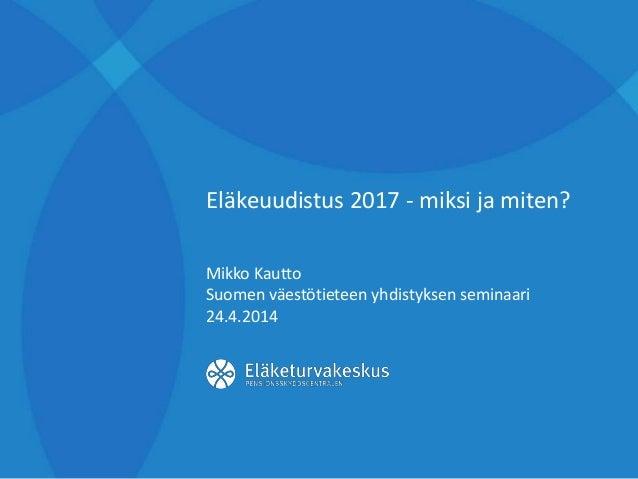 Eläkeuudistus 2017 - miksi ja miten? Mikko Kautto Suomen väestötieteen yhdistyksen seminaari 24.4.2014