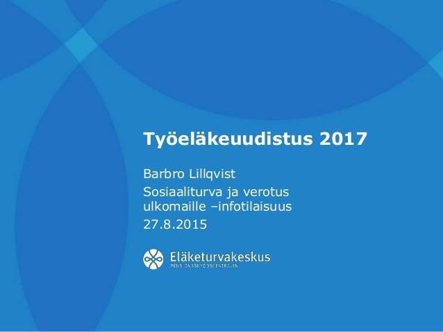 Työeläkeuudistus 2017 Barbro Lillqvist Sosiaaliturva ja verotus ulkomaille –infotilaisuus 27.8.2015
