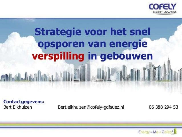 Strategie voor het snel opsporen van energie verspilling in gebouwen Contactgegevens: Bert Elkhuizen Bert.elkhuizen@cofely...
