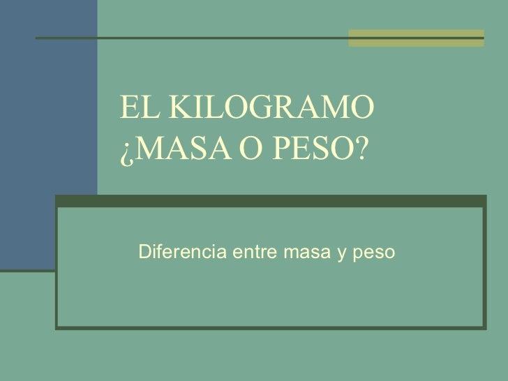 EL KILOGRAMO ¿MASA O PESO? Diferencia entre masa y peso