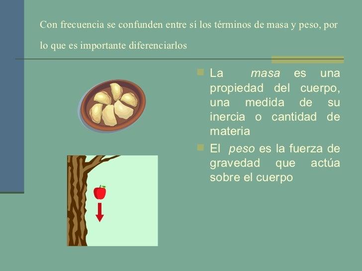 Con frecuencia se confunden entre sí los términos de masa y peso, por lo que es importante diferenciarlos   <ul><li>La  ma...