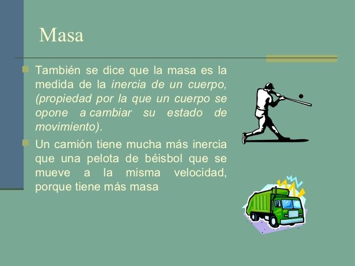 Masa <ul><li>También se dice que la masa es la medida de la  inercia de un cuerpo, (propiedad por la que un cuerpo se opon...