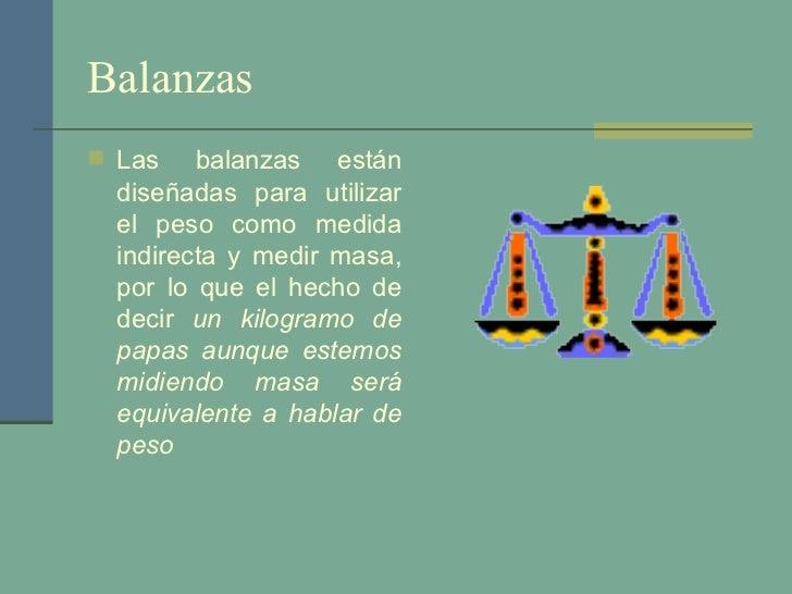 Balanzas  <ul><li>Las balanzas están diseñadas para utilizar el peso como medida indirecta y medir masa, por lo que el hec...