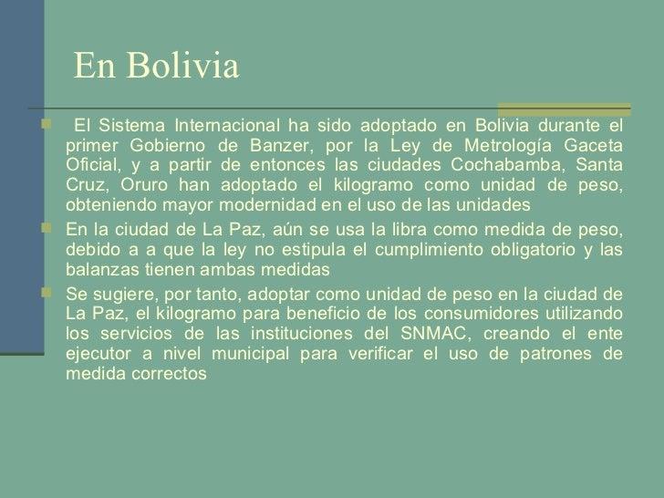 En Bolivia <ul><li>El Sistema Internacional ha sido adoptado en Bolivia durante el primer Gobierno de Banzer, por la Ley d...