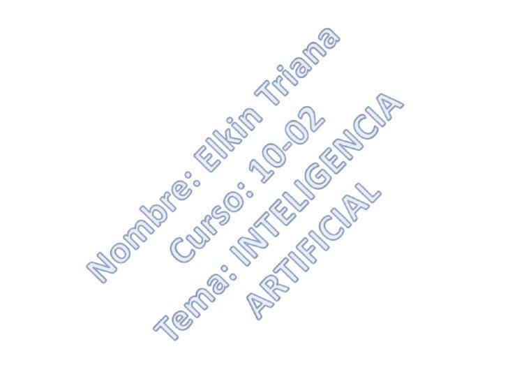 Nombre: Elkin TrianaCurso: 10-02Tema: INTELIGENCIA ARTIFICIAL <br />