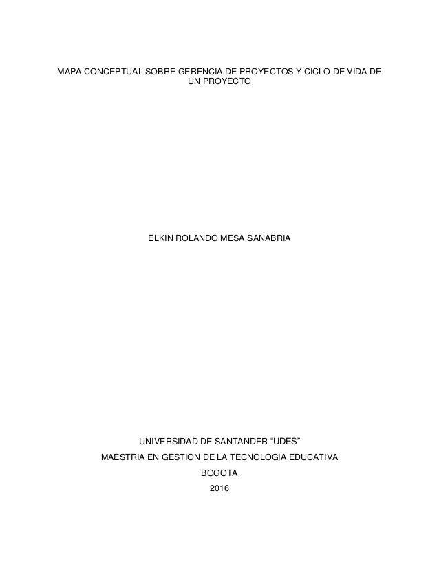 MAPA CONCEPTUAL SOBRE GERENCIA DE PROYECTOS Y CICLO DE VIDA DE UN PROYECTO ELKIN ROLANDO MESA SANABRIA UNIVERSIDAD DE SANT...