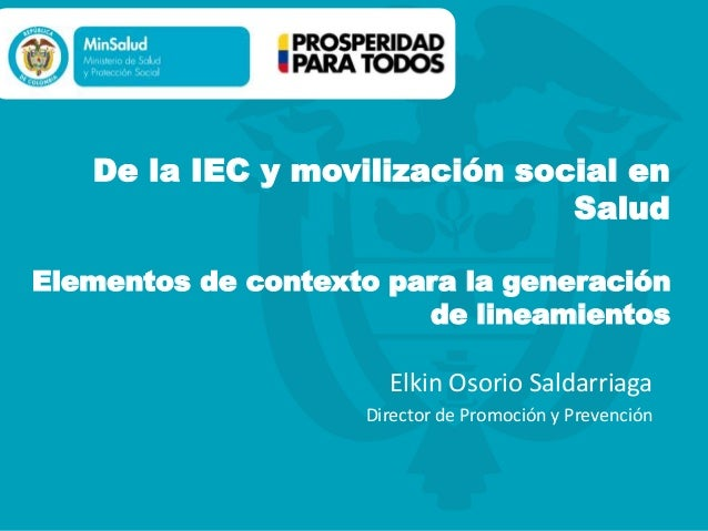 De la IEC y movilización social en Salud Elementos de contexto para la generación de lineamientos Elkin Osorio Saldarriaga...
