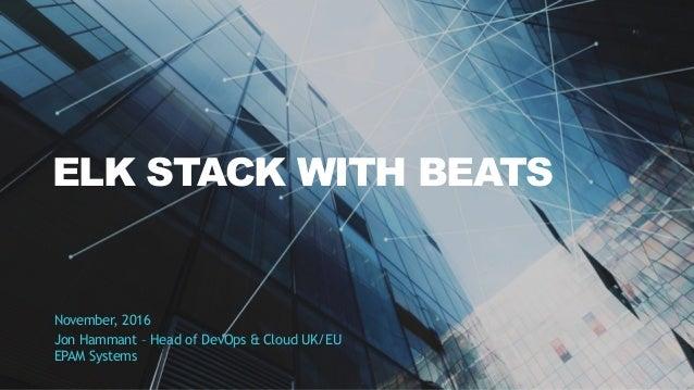 ELK STACK WITH BEATS November, 2016 Jon Hammant – Head of DevOps & Cloud UK/EU EPAM Systems