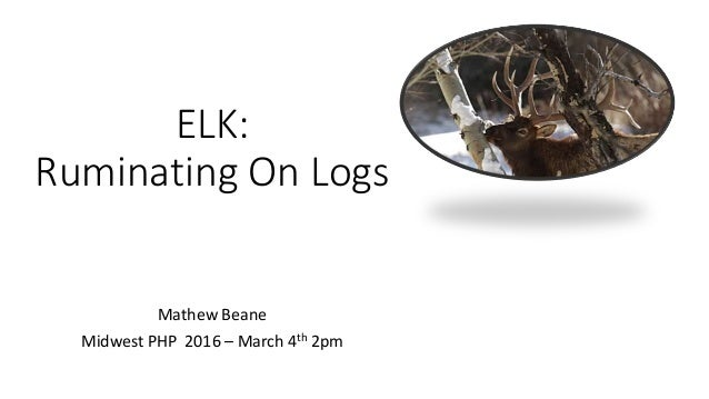 ELK: Ruminating On Logs Mathew Beane Midwest PHP 2016 – March 4th 2pm