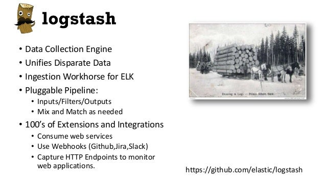 Logstash • Data Collection Engine • Unifies Disparate Data • Ingestion Workhorse for ELK • Pluggable Pipeline: • Inputs/Fi...