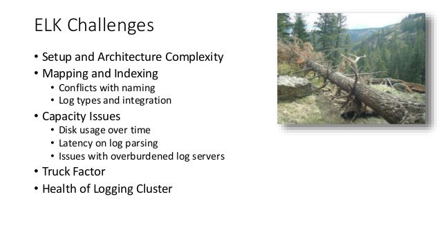 ELK Challenges • Setup and Architecture Complexity • Mapping and Indexing • Conflicts with naming • Log types and integrat...