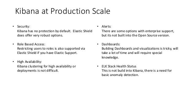 Kibana at Production Scale • Security: Kibana has no protection by default. Elastic Shield does offer very robust options....