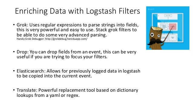 Enriching Data with Logstash Filters • Grok: Uses regular expressions to parse strings into fields, this is very powerful ...