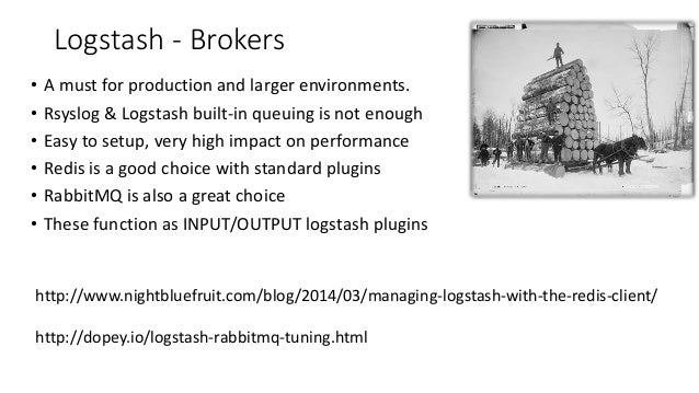 Logstash - Brokers • A must for production and larger environments. • Rsyslog & Logstash built-in queuing is not enough • ...