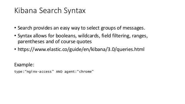 Kibana Search Syntax • Search provides an easy way to select groups of messages. • Syntax allows for booleans, wildcards, ...