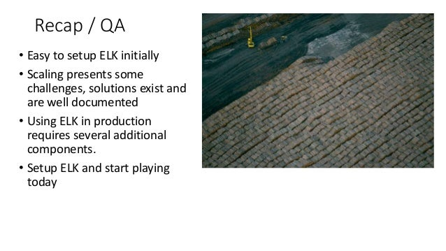 Recap / QA • Easy to setup ELK initially • Scaling presents some challenges, solutions exist and are well documented • Usi...