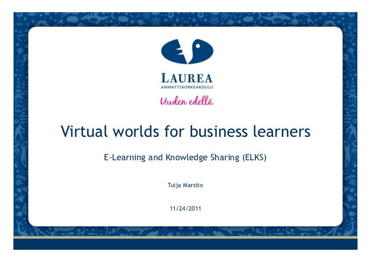 Virtual worlds for business learners      E‐Learning and Knowledge Sharing (ELKS)                     Tuija Marstio       ...