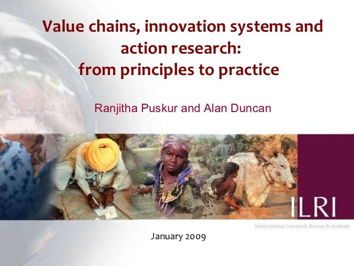 Value chains, innovation systems and action research:  from principles to practice  Ranjitha Puskur and Alan Duncan Januar...