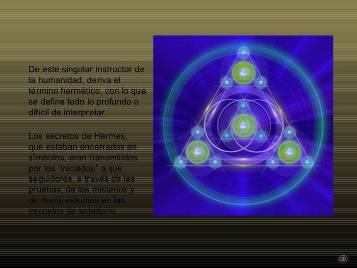 De este singular instructor de la humanidad, deriva el término hermético, con lo que se define todo lo profundo o difícil ...
