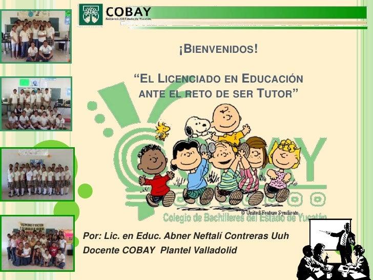 """¡Bienvenidos!""""El Licenciado en Educación ante el reto de ser Tutor""""<br />Por: Lic. en Educ. Abner Neftalí Contreras Uuh<..."""