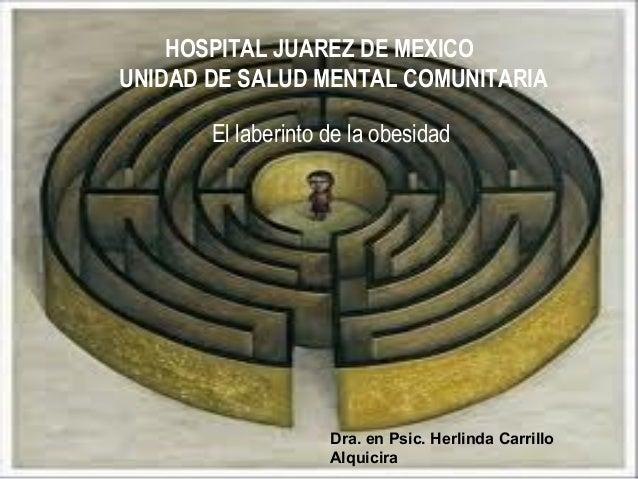 HOSPITAL JUAREZ DE MEXICO  UNIDAD DE SALUD MENTAL COMUNITARIA  El laberinto de la obesidad  Dra. en Psic. Herlinda Carrill...