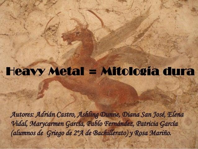 Heavy Metal = Mitología dura  Autores: Adrián Castro, Ashling Dunne, Diana San José, Elena Vidal, Marycarmen García, Pablo...