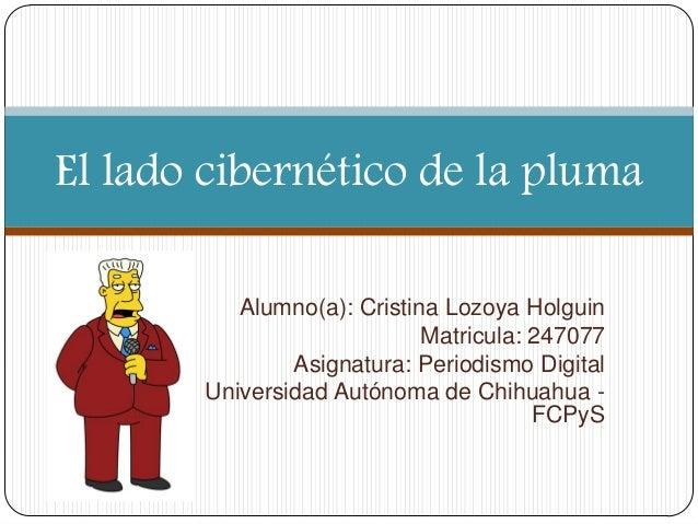 El lado cibernético de la pluma Alumno(a): Cristina Lozoya Holguin Matricula: 247077 Asignatura: Periodismo Digital Univer...