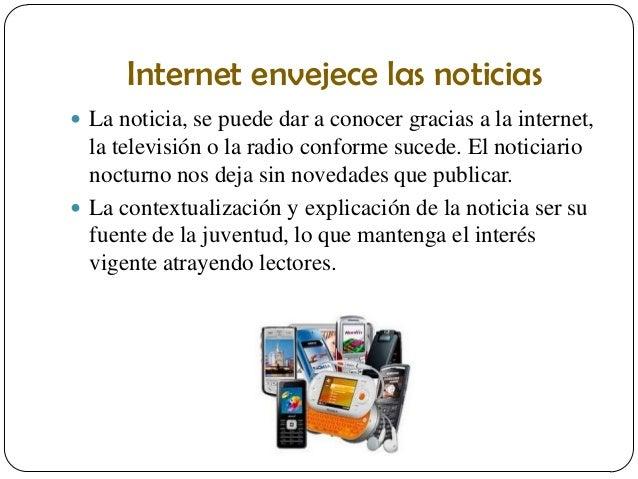 Internet envejece las noticias  La noticia, se puede dar a conocer gracias a la internet,  la televisión o la radio confo...