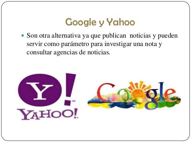 Google y Yahoo  Son otra alternativa ya que publican noticias y pueden  servir como parámetro para investigar una nota y ...