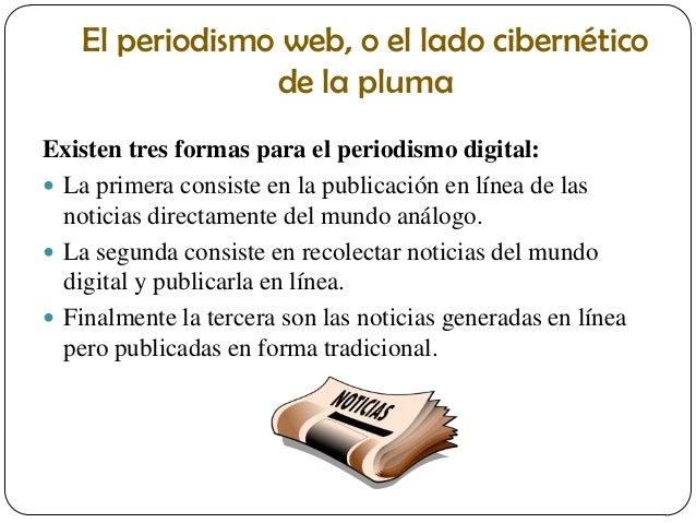 El periodismo web, o el lado cibernético de la pluma Existen tres formas para el periodismo digital:  La primera consiste...