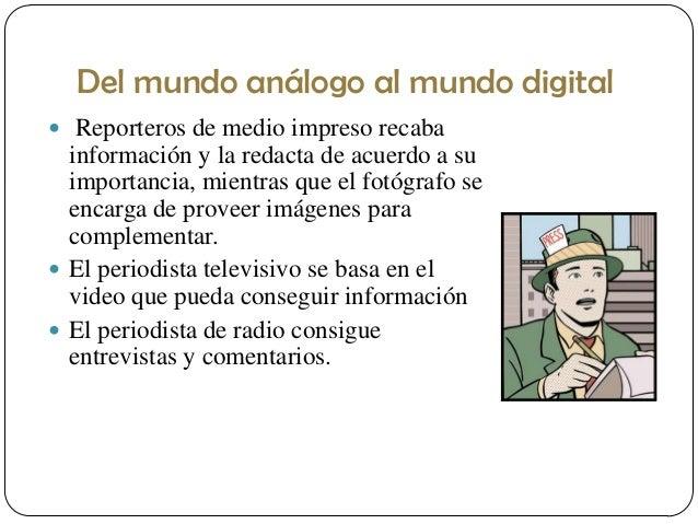 Del mundo análogo al mundo digital  Reporteros de medio impreso recaba  información y la redacta de acuerdo a su importan...