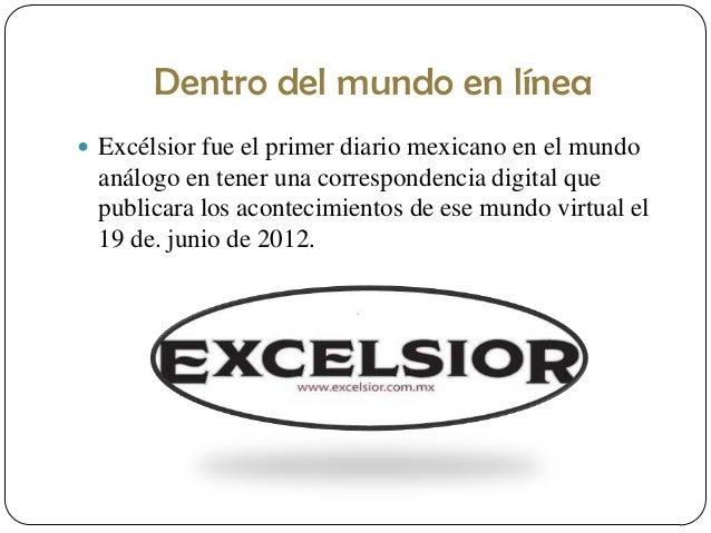 Dentro del mundo en línea  Excélsior fue el primer diario mexicano en el mundo  análogo en tener una correspondencia digi...