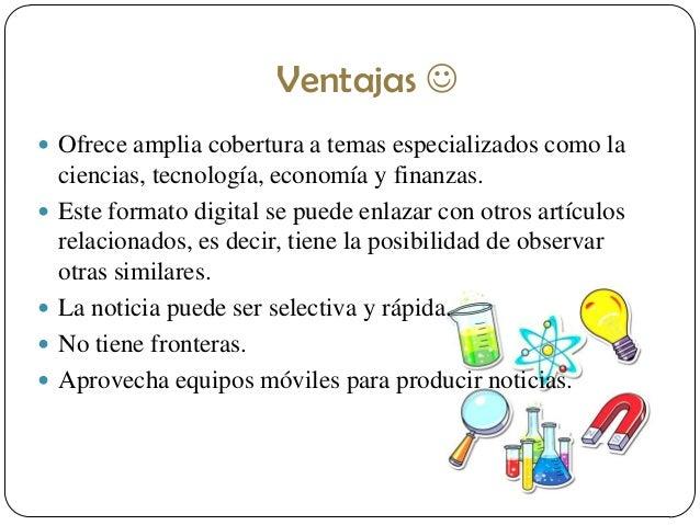 Ventajas   Ofrece amplia cobertura a temas especializados como la        ciencias, tecnología, economía y finanzas. ...