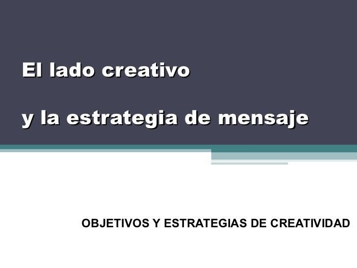 El lado creativoy la estrategia de mensaje     OBJETIVOS Y ESTRATEGIAS DE CREATIVIDAD
