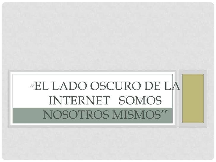 ''El lado oscuro de la  internet   somos nosotros mismos''<br />