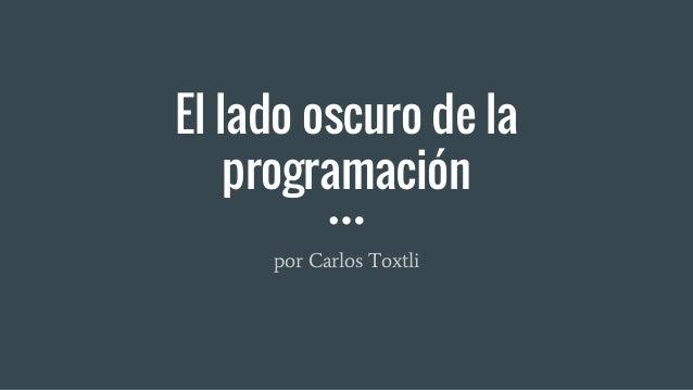 por Carlos Toxtli El lado oscuro de la programación