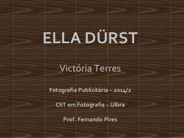 ELLA DÜRST  Victória Terres  Fotografia Publicitária – 2014/2  CST em Fotografia – Ulbra  Prof. Fernando Pires